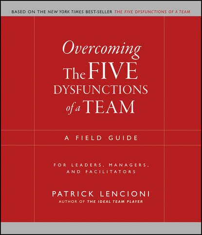Скачать книгу Overcoming the Five Dysfunctions of a Team. A Field Guide for Leaders, Managers, and Facilitators