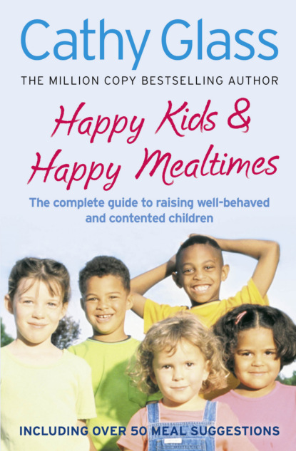 Скачать книгу Happy Kids & Happy Mealtimes: The complete guide to raising contented children
