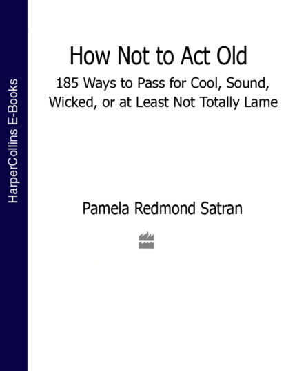Скачать книгу How Not to Act Old: 185 Ways to Pass for Cool, Sound, Wicked, or at Least Not Totally Lame