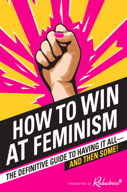 Скачать книгу How to Win at Feminism: The Definitive Guide to Having It All... And Then Some!