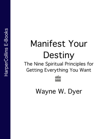 Manifest Your Destiny: The Nine Spiritual Principles for Getting Everything You Want
