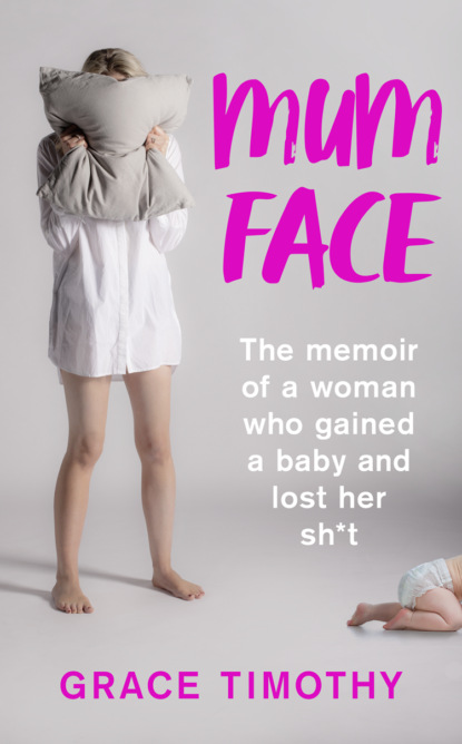 Mum Face: The Memoir of a Woman who Gained a Baby and Lost Her Sh*t