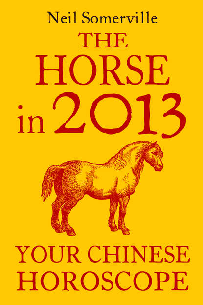 Скачать книгу The Horse in 2013: Your Chinese Horoscope