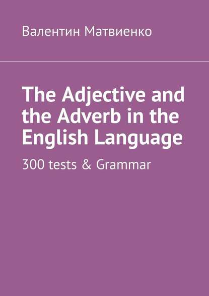 The Adjective and the Adverb in the English Language. 300 tests & Grammar
